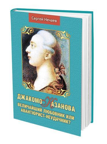 В издательстве «АН» вышла новая книга Сергея Нечаева «Джакомо Казанова. Величайший любовник или авантюрист-неудачник?»
