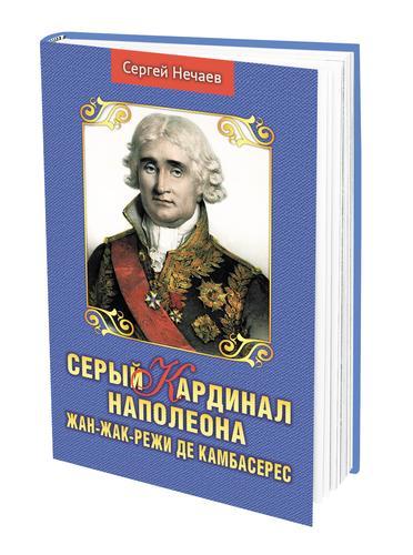 В издательстве «АН» вышла книга историка Сергея Нечаева о сером кардинале Наполеона