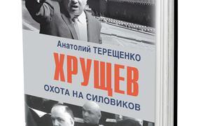 В издательстве «Аргументы недели» вышла в свет новая книга Анатолия Терещенко «Хрущёв. Охота на силовиков»